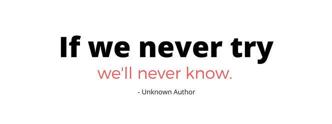 if we never try we never know.